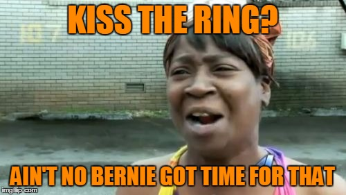Aint Nobody Got Time For That Meme | KISS THE RING? AIN'T NO BERNIE GOT TIME FOR THAT | image tagged in memes,aint nobody got time for that | made w/ Imgflip meme maker