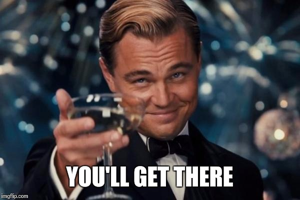 Leonardo Dicaprio Cheers Meme | YOU'LL GET THERE | image tagged in memes,leonardo dicaprio cheers | made w/ Imgflip meme maker