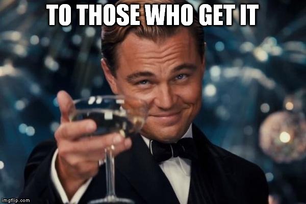 Leonardo Dicaprio Cheers Meme | TO THOSE WHO GET IT | image tagged in memes,leonardo dicaprio cheers | made w/ Imgflip meme maker