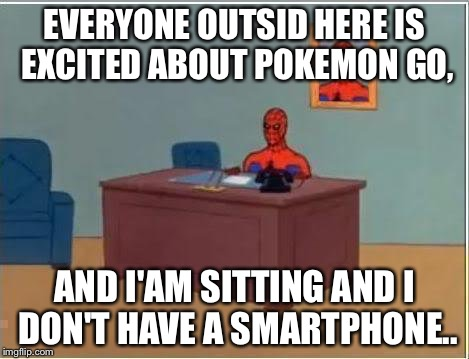Pokemon Go? All I heard was Digimon Stop... | EVERYONE OUTSID HERE IS EXCITED ABOUT POKEMON GO, AND I'AM SITTING AND I DON'T HAVE A SMARTPHONE.. | image tagged in memes,spiderman computer desk,spiderman | made w/ Imgflip meme maker