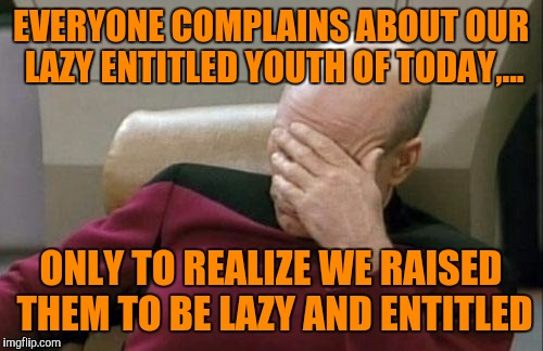 It's our own fault. We just wanted to give them everything we didn't have growing up.  | EVERYONE COMPLAINS ABOUT OUR LAZY ENTITLED YOUTH OF TODAY,... ONLY TO REALIZE WE RAISED THEM TO BE LAZY AND ENTITLED | image tagged in memes,captain picard facepalm,sewmyeyesshut,funny memes | made w/ Imgflip meme maker