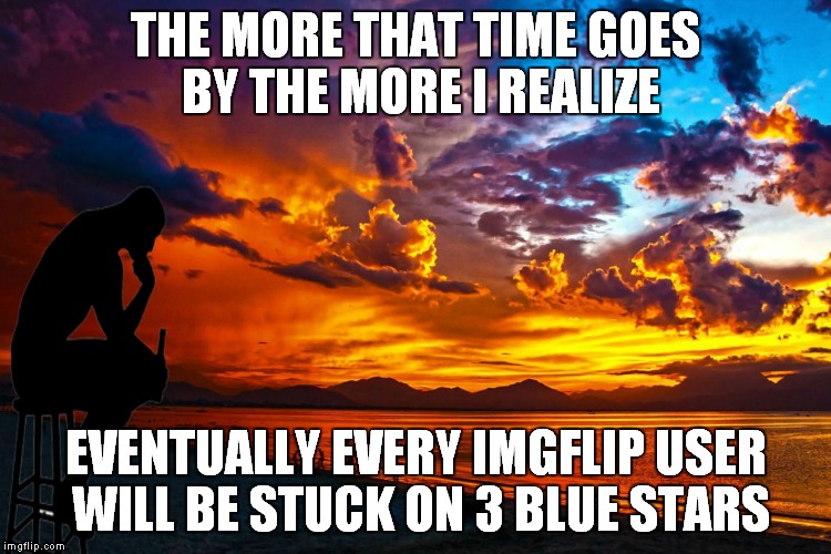 Maybe umm make some new icons?? | THE MORE THAT TIME GOES BY THE MORE I REALIZE EVENTUALLY EVERY IMGFLIP USER WILL BE STUCK ON 3 BLUE STARS | image tagged in thinking drinking man | made w/ Imgflip meme maker