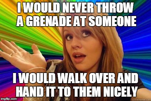 I WOULD NEVER THROW A GRENADE AT SOMEONE I WOULD WALK OVER AND HAND IT TO THEM NICELY | made w/ Imgflip meme maker