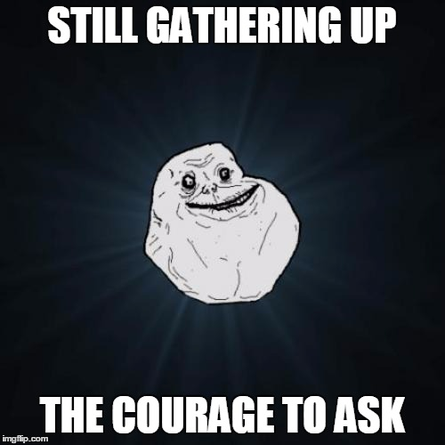 STILL GATHERING UP THE COURAGE TO ASK | made w/ Imgflip meme maker