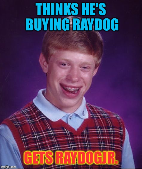 Bad Luck Brian Meme | THINKS HE'S BUYING RAYDOG GETS RAYDOGJR. | image tagged in memes,bad luck brian | made w/ Imgflip meme maker