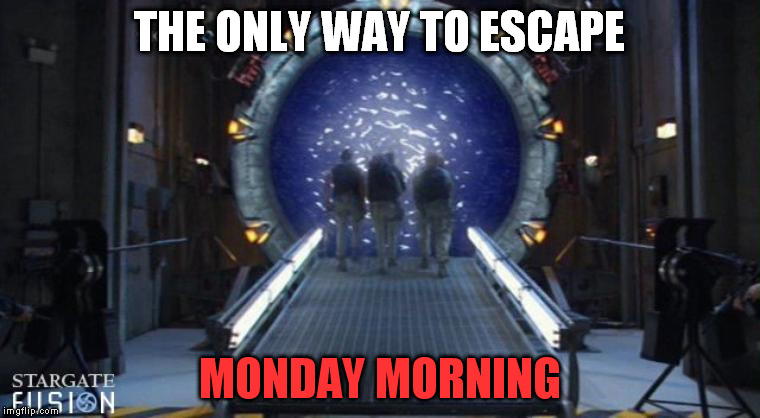 Stargate | THE ONLY WAY TO ESCAPE MONDAY MORNING | image tagged in stargate | made w/ Imgflip meme maker