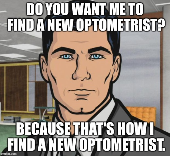 Archer Meme | DO YOU WANT ME TO FIND A NEW OPTOMETRIST? BECAUSE THAT'S HOW I FIND A NEW OPTOMETRIST. | image tagged in memes,archer,AdviceAnimals | made w/ Imgflip meme maker