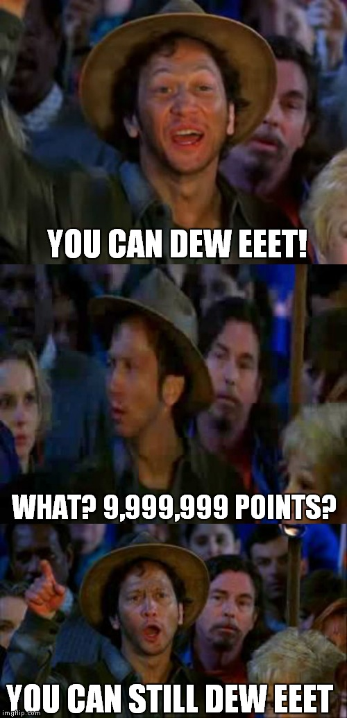 YOU CAN DEW EEET! WHAT? 9,999,999 POINTS? YOU CAN STILL DEW EEET | made w/ Imgflip meme maker