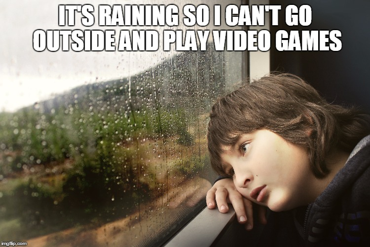 IT'S RAINING SO I CAN'T GO OUTSIDE AND PLAY VIDEO GAMES | image tagged in gaming | made w/ Imgflip meme maker