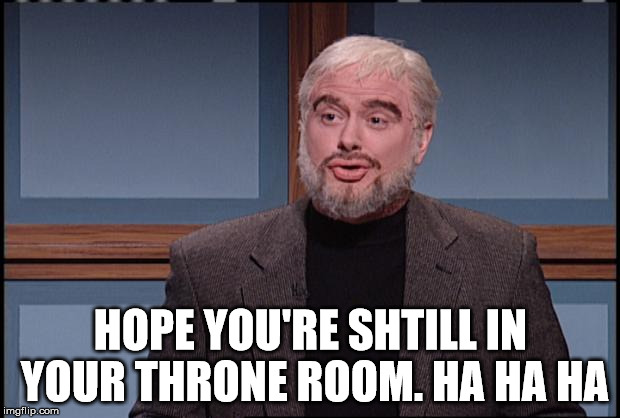 HOPE YOU'RE SHTILL IN YOUR THRONE ROOM. HA HA HA | made w/ Imgflip meme maker