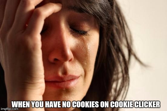 First World Problems | WHEN YOU HAVE NO COOKIES ON COOKIE CLICKER | image tagged in memes,first world problems | made w/ Imgflip meme maker