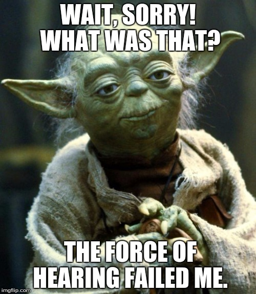 Star Wars Yoda | WAIT, SORRY! WHAT WAS THAT? THE FORCE OF HEARING FAILED ME. | image tagged in memes,star wars yoda | made w/ Imgflip meme maker