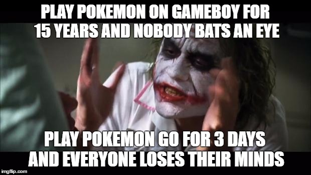 Didn't Bother Anyone Before |  PLAY POKEMON ON GAMEBOY FOR 15 YEARS AND NOBODY BATS AN EYE; PLAY POKEMON GO FOR 3 DAYS AND EVERYONE LOSES THEIR MINDS | image tagged in memes,and everybody loses their minds,pokemon go,pokemon,gameboy,nintendo ds | made w/ Imgflip meme maker