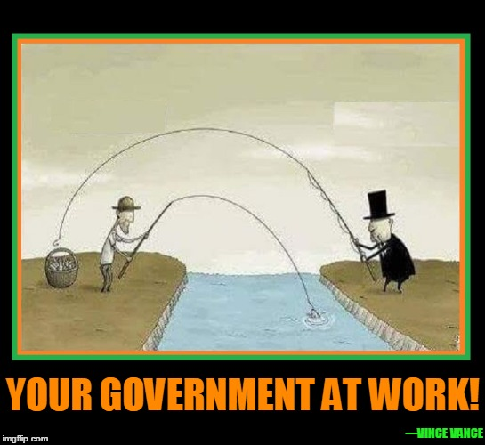 Your Government at Work! |  YOUR GOVERNMENT AT WORK! —VINCE  VANCE | image tagged in taxation,taxation is theft,government corruption,vince vance,government theft,politicians suck | made w/ Imgflip meme maker