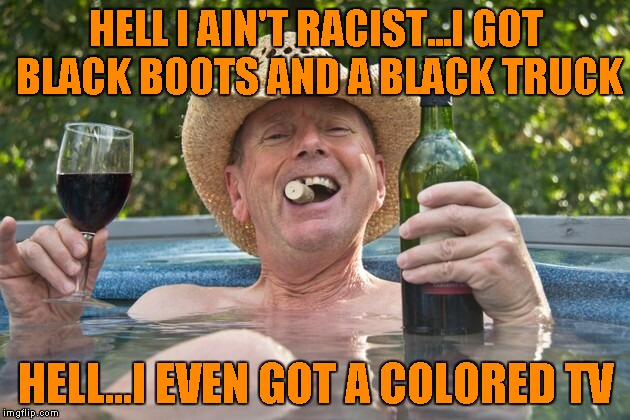 HELL I AIN'T RACIST...I GOT BLACK BOOTS AND A BLACK TRUCK HELL...I EVEN GOT A COLORED TV | made w/ Imgflip meme maker