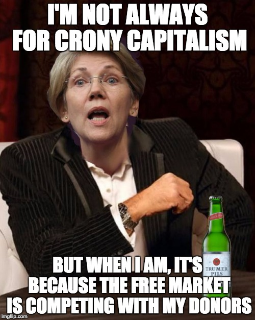 Elizabeth Warren's Crusade Against AirBnB and Uber | I'M NOT ALWAYS FOR CRONY CAPITALISM BUT WHEN I AM, IT'S BECAUSE THE FREE MARKET IS COMPETING WITH MY DONORS | image tagged in elizabeth warren i don't always,airbnb,uber,crony capitalism | made w/ Imgflip meme maker
