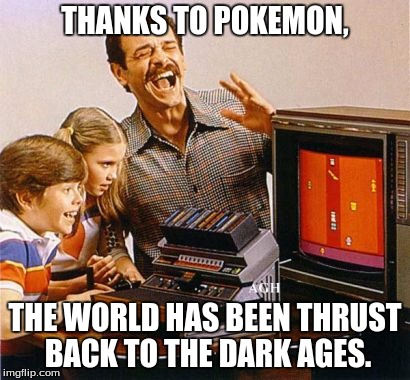 THANKS TO POKEMON, THE WORLD HAS BEEN THRUST BACK TO THE DARK AGES. | made w/ Imgflip meme maker