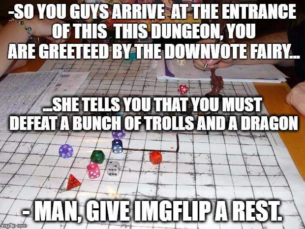 Yup the Dungeon master is a meme addict. | -SO YOU GUYS ARRIVE  AT THE ENTRANCE OF THIS  THIS DUNGEON, YOU ARE GREETEED BY THE DOWNVOTE FAIRY... - MAN, GIVE IMGFLIP A REST. ...SHE TEL | image tagged in dungeons and dragons,meme addict | made w/ Imgflip meme maker