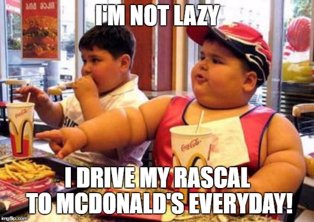 Fat McDonald's Kid | I'M NOT LAZY I DRIVE MY RASCAL TO MCDONALD'S EVERYDAY! | image tagged in fat mcdonald's kid | made w/ Imgflip meme maker
