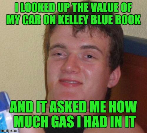 10 Guy Meme | I LOOKED UP THE VALUE OF MY CAR ON KELLEY BLUE BOOK AND IT ASKED ME HOW MUCH GAS I HAD IN IT | image tagged in memes,10 guy | made w/ Imgflip meme maker