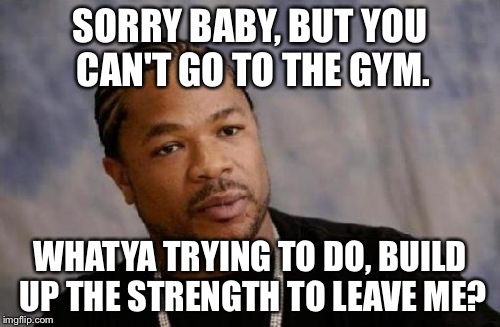 Serious Xzibit |  SORRY BABY, BUT YOU CAN'T GO TO THE GYM. WHATYA TRYING TO DO, BUILD UP THE STRENGTH TO LEAVE ME? | image tagged in memes,serious xzibit | made w/ Imgflip meme maker