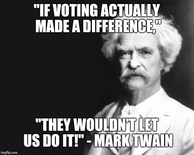 "They new it back then...too bad we don't know it now! | ""IF VOTING ACTUALLY MADE A DIFFERENCE,"" ""THEY WOULDN'T LET US DO IT!"" - MARK TWAIN 