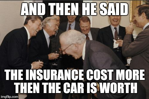 Laughing Men In Suits Meme | AND THEN HE SAID THE INSURANCE COST MORE THEN THE CAR IS WORTH | image tagged in memes,laughing men in suits | made w/ Imgflip meme maker