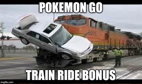 All aboard!!! | POKEMON GO TRAIN RIDE BONUS | image tagged in memes | made w/ Imgflip meme maker