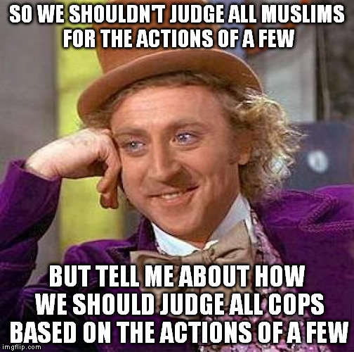 Creepy Condescending Wonka Meme | SO WE SHOULDN'T JUDGE ALL MUSLIMS FOR THE ACTIONS OF A FEW BUT TELL ME ABOUT HOW WE SHOULD JUDGE ALL COPS BASED ON THE ACTIONS OF A FEW | image tagged in memes,creepy condescending wonka,AdviceAnimals | made w/ Imgflip meme maker