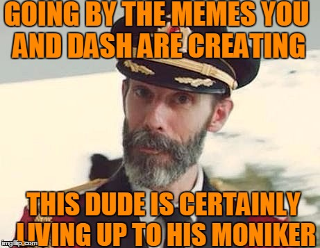 Captain Obvious | GOING BY THE MEMES YOU AND DASH ARE CREATING THIS DUDE IS CERTAINLY LIVING UP TO HIS MONIKER | image tagged in captain obvious | made w/ Imgflip meme maker