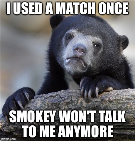 Confession Bear Meme | I USED A MATCH ONCE SMOKEY WON'T TALK TO ME ANYMORE | image tagged in memes,confession bear | made w/ Imgflip meme maker