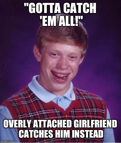 "Bad Luck Brian Meme | ""GOTTA CATCH 'EM ALL!"" OVERLY ATTACHED GIRLFRIEND CATCHES HIM INSTEAD 