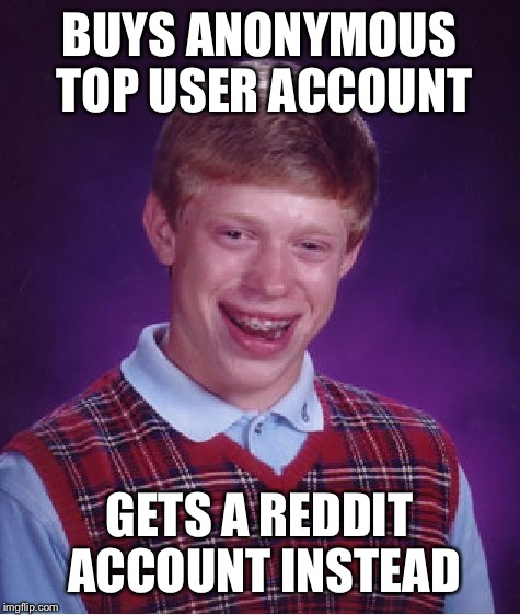 Bad Luck Brian Meme | BUYS ANONYMOUS TOP USER ACCOUNT GETS A REDDIT ACCOUNT INSTEAD | image tagged in memes,bad luck brian | made w/ Imgflip meme maker