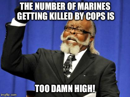 Too Damn High Meme | THE NUMBER OF MARINES GETTING KILLED BY COPS IS TOO DAMN HIGH! | image tagged in memes,too damn high | made w/ Imgflip meme maker