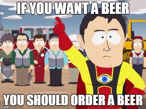 Captain Hindsight order a beer | IF YOU WANT A BEER YOU SHOULD ORDER A BEER | image tagged in memes,captain hindsight,beer,order | made w/ Imgflip meme maker