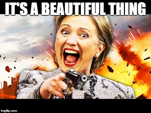 Hillary Kill It | IT'S A BEAUTIFUL THING | image tagged in hillary kill it | made w/ Imgflip meme maker