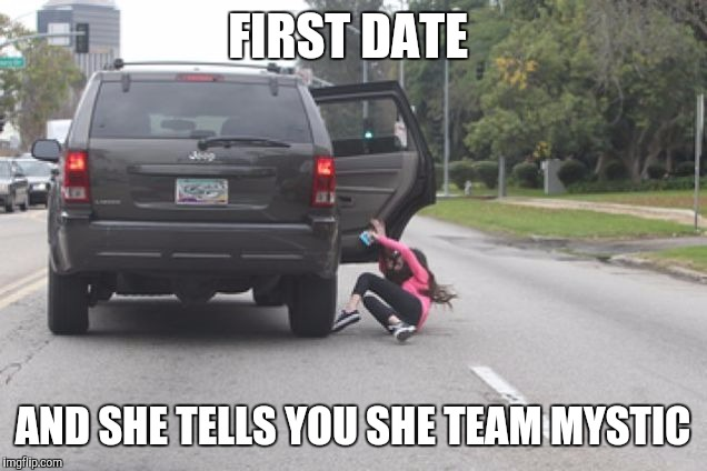Kicked Out of Car | FIRST DATE AND SHE TELLS YOU SHE TEAM MYSTIC | image tagged in kicked out of car | made w/ Imgflip meme maker