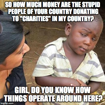 "Third World Skeptical Kid Meme | SO HOW MUCH MONEY ARE THE STUPID PEOPLE OF YOUR COUNTRY DONATING TO ""CHARITIES"" IN MY COUNTRY? GIRL, DO YOU KNOW HOW THINGS OPERATE AROUND H 