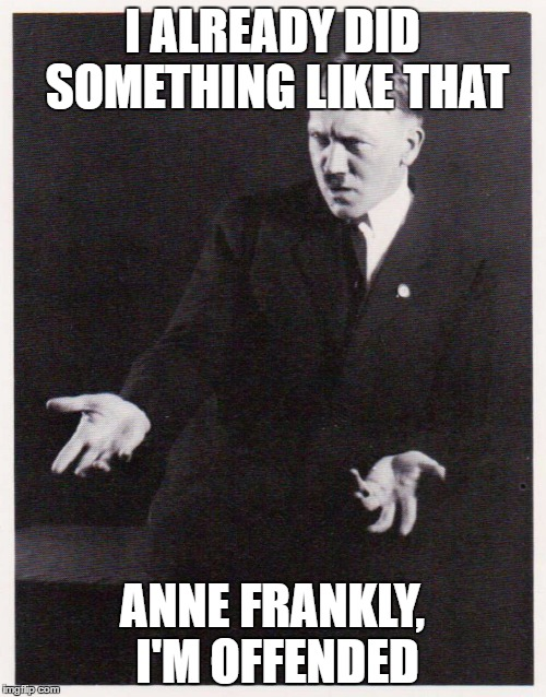 I ALREADY DID SOMETHING LIKE THAT ANNE FRANKLY, I'M OFFENDED | made w/ Imgflip meme maker