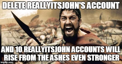 Sparta Leonidas Meme | DELETE REALLYITSJOHN'S ACCOUNT AND 10 REALLYITSJOHN ACCOUNTS WILL RISE FROM THE ASHES EVEN STRONGER | image tagged in memes,sparta leonidas | made w/ Imgflip meme maker