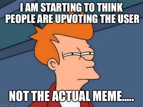 I've been thinking....... | I AM STARTING TO THINK PEOPLE ARE UPVOTING THE USER NOT THE ACTUAL MEME..... | image tagged in memes,futurama fry | made w/ Imgflip meme maker