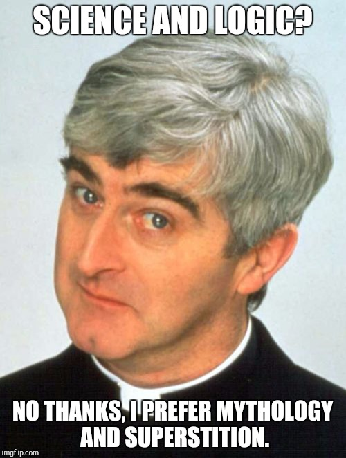 Father Ted |  SCIENCE AND LOGIC? NO THANKS, I PREFER MYTHOLOGY AND SUPERSTITION. | image tagged in memes,father ted | made w/ Imgflip meme maker