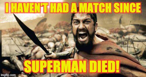 Sparta Leonidas Meme | I HAVEN'T HAD A MATCH SINCE SUPERMAN DIED! | image tagged in memes,sparta leonidas | made w/ Imgflip meme maker