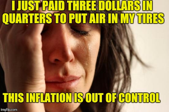 First World Problems Meme | I JUST PAID THREE DOLLARS IN QUARTERS TO PUT AIR IN MY TIRES THIS INFLATION IS OUT OF CONTROL | image tagged in memes,first world problems | made w/ Imgflip meme maker