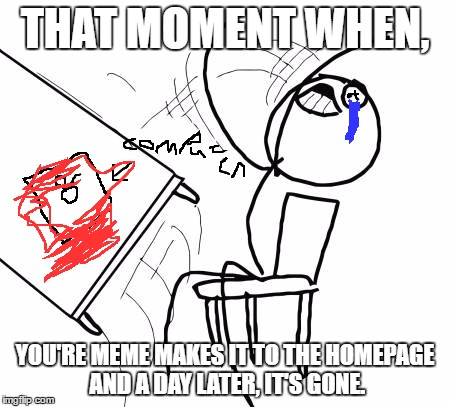 Table Flip Guy Meme | THAT MOMENT WHEN, YOU'RE MEME MAKES IT TO THE HOMEPAGE AND A DAY LATER, IT'S GONE. | image tagged in memes,table flip guy | made w/ Imgflip meme maker