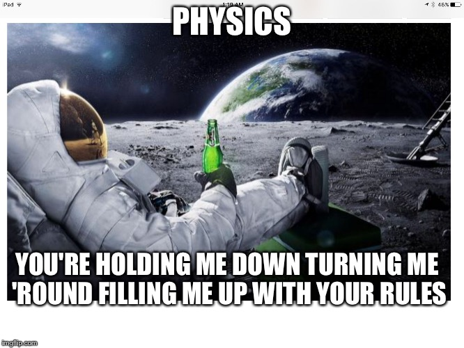 You've got to admit it's getting better |  PHYSICS; YOU'RE HOLDING ME DOWN TURNING ME 'ROUND FILLING ME UP WITH YOUR RULES | image tagged in lunar brew,physics,the beatles,memes | made w/ Imgflip meme maker