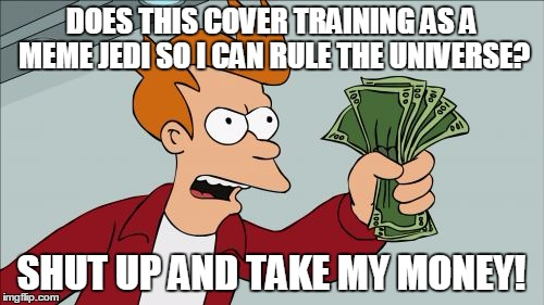DOES THIS COVER TRAINING AS A MEME JEDI SO I CAN RULE THE UNIVERSE? SHUT UP AND TAKE MY MONEY! | made w/ Imgflip meme maker