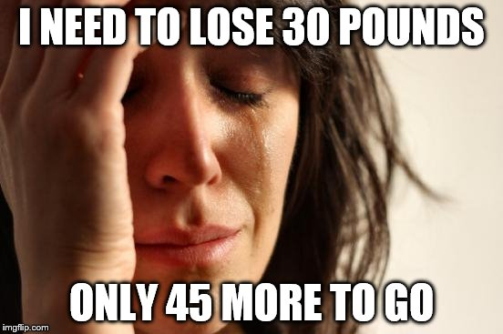 First World Problems Meme | I NEED TO LOSE 30 POUNDS ONLY 45 MORE TO GO | image tagged in memes,first world problems | made w/ Imgflip meme maker