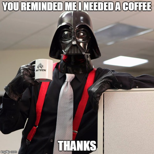 YOU REMINDED ME I NEEDED A COFFEE THANKS | made w/ Imgflip meme maker