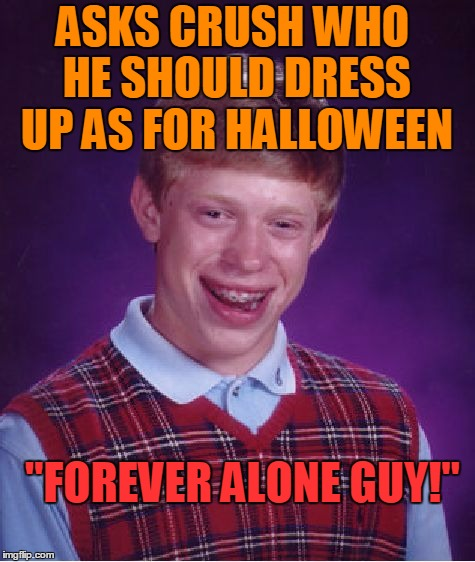 "Bad-Luck Brian's love life in a nut shell | ASKS CRUSH WHO HE SHOULD DRESS UP AS FOR HALLOWEEN ""FOREVER ALONE GUY!"" 